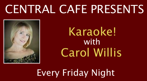 Central Cafe presents Karaoke with Carol Willis every Friday night